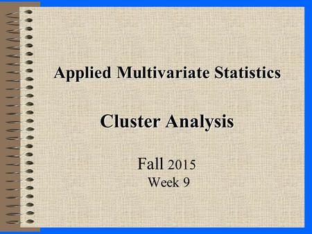Applied Multivariate Statistics Cluster Analysis Fall 2015 Week 9.