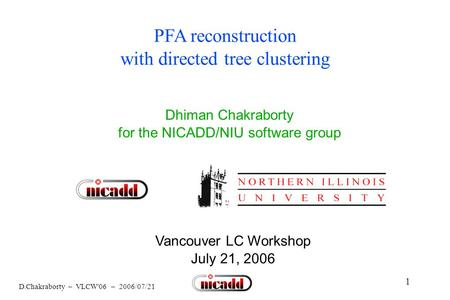 1 D.Chakraborty – VLCW'06 – 2006/07/21 PFA reconstruction with directed tree clustering Dhiman Chakraborty for the NICADD/NIU software group Vancouver.