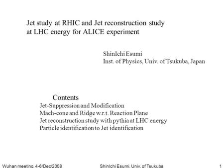 Wuhan meeting, 4-6/Dec/2008ShinIchi Esumi, Univ. of Tsukuba1 Jet study at RHIC and Jet reconstruction study at LHC energy for ALICE experiment ShinIchi.
