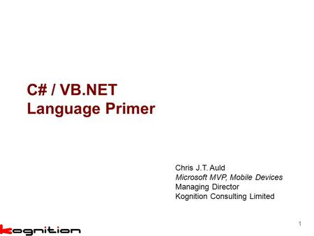 1 C# / VB.NET Language Primer Chris J.T. Auld Microsoft MVP, Mobile Devices Managing Director Kognition Consulting Limited.