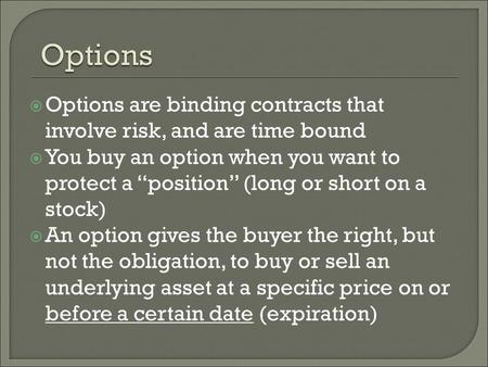 " Options are binding contracts that involve risk, and are time bound  You buy an option when you want to protect a ""position"" (long or short on a stock)"
