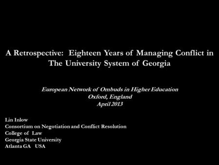 A Retrospective: Eighteen Years of Managing Conflict in The University System of Georgia European Network of Ombuds in Higher Education Oxford, England.