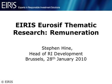 © EIRIS EIRIS Eurosif Thematic Research: Remuneration Stephen Hine, Head of RI Development Brussels, 28 th January 2010.