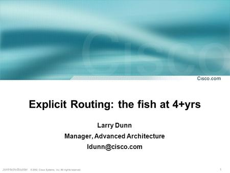 1Joint-techs Boulder © 2002, Cisco Systems, Inc. All rights reserved. Explicit Routing: the fish at 4+yrs Larry Dunn Manager, Advanced Architecture