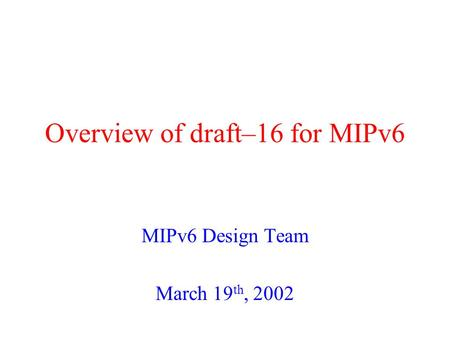 Overview of draft–16 for MIPv6 MIPv6 Design Team March 19 th, 2002.