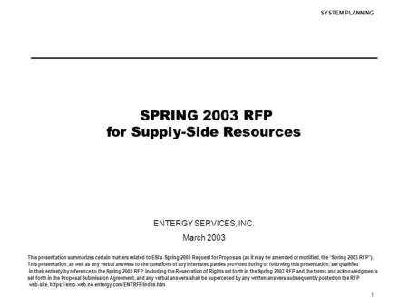 SYSTEM PLANNING 1 SPRING 2003 RFP for Supply-Side Resources ENTERGY SERVICES, INC. March 2003 This presentation summarizes certain matters related to ESI's.