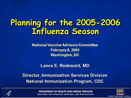 Planning for the 2005-2006 Influenza Season National Vaccine Advisory Committee February 8, 2005 Washington, DC Lance E. Rodewald, MD Director, Immunization.