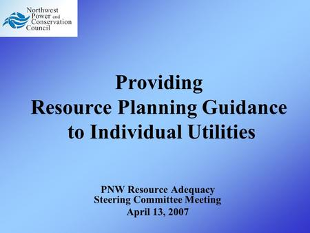 Providing Resource Planning Guidance to Individual Utilities PNW Resource Adequacy Steering Committee Meeting April 13, 2007.