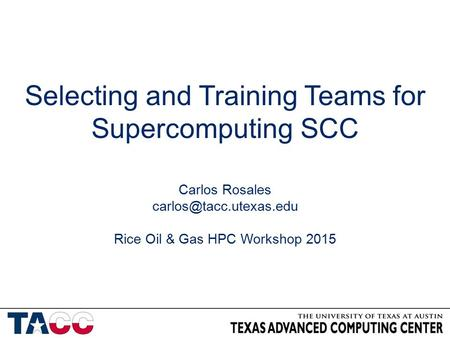 Selecting and Training Teams for Supercomputing SCC Carlos Rosales Rice Oil & Gas HPC Workshop 2015.