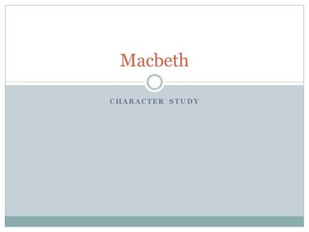 CHARACTER STUDY Macbeth. Macbeth Character What kind of person is Macbeth? In the beginning: He is brave and valiant. He appears to be loyal to Duncan.
