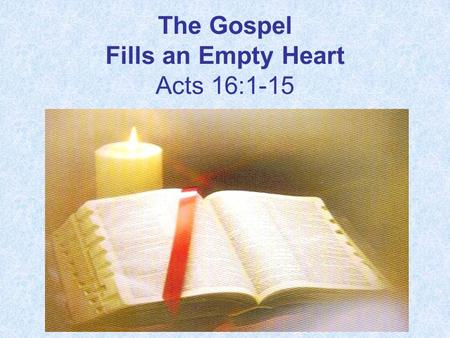 The Gospel Fills an Empty Heart Acts 16:1-15. 1. What two genetic races did Timothy have? Acts 16:1 Then he came to Derbe and Lystra. And behold, a.