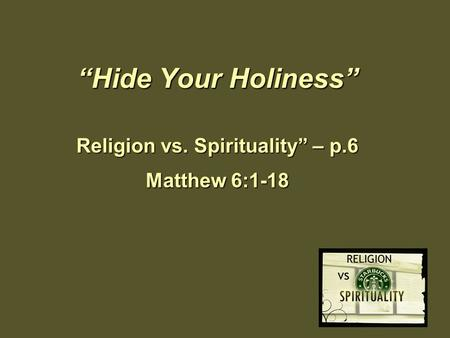 """Hide Your Holiness"" Religion vs. Spirituality"" – p.6 Matthew 6:1-18."