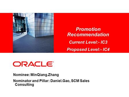 Promotion Recommendation Current Level:- IC3 Proposed Level:- IC4 Nominee: MinQiang.Zhang Nominator and Pillar: Daniel.Gao, SCM Sales Consulting.