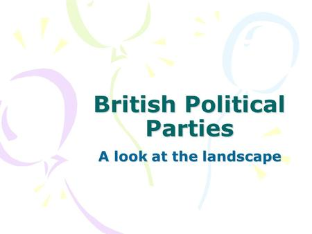 British Political Parties A look at the landscape.