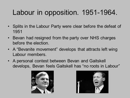 Labour in opposition. 1951-1964. Splits in the Labour Party were clear before the defeat of 1951 Bevan had resigned from the party over NHS charges before.