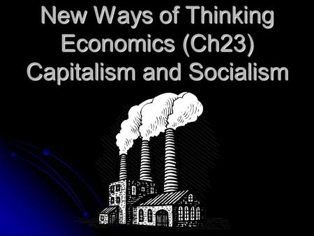 New Ways of Thinking Economics (Ch23) Capitalism and Socialism.