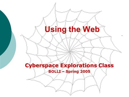 Using the Web Cyberspace Explorations Class BOLLI – Spring 2005.