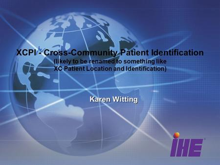 XCPI - Cross-Community Patient Identification (likely to be renamed to something like XC Patient Location and Identification) Karen Witting.