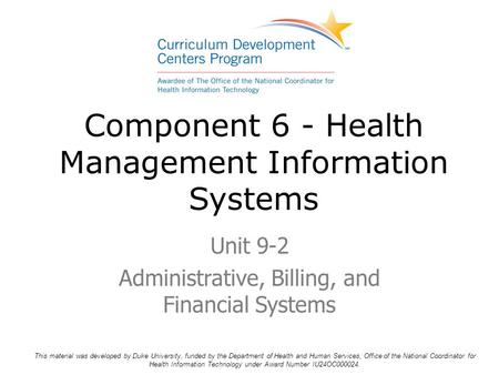 Component 6 - Health Management Information Systems Unit 9-2 Administrative, Billing, and Financial Systems This material was developed by Duke University,