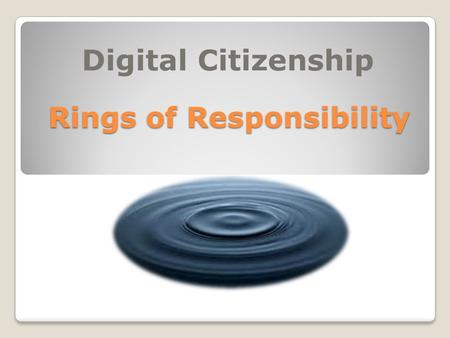 Rings of Responsibility Digital Citizenship. What do these circles remind you of? Bull's eye Dart board Target logo Tree rings.