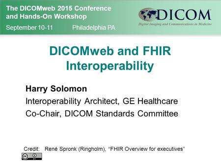 The DICOMweb 2015 Conference and Hands-On Workshop September 10-11Philadelphia PA DICOMweb and FHIR Interoperability Harry Solomon Interoperability Architect,