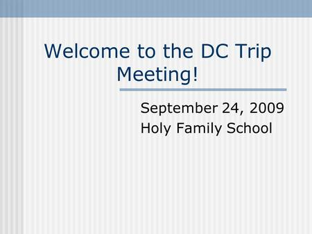 Welcome to the DC Trip Meeting! September 24, 2009 Holy Family School.