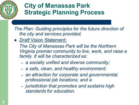 1 City of Manassas Park Strategic Planning Process The Plan: Guiding principles for the future direction of the city and services provided. Draft Vision.