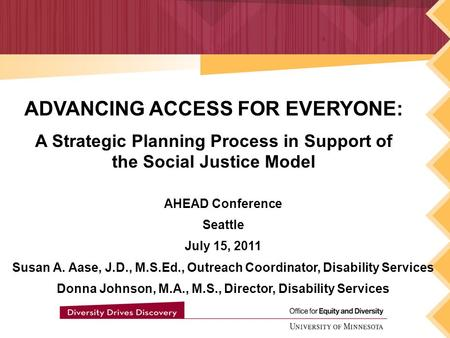 ADVANCING ACCESS FOR EVERYONE: A Strategic Planning Process in Support of the Social Justice Model AHEAD Conference Seattle July 15, 2011 Susan A. Aase,