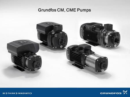 CM Pumps Horizontal multi-stage pumps Utilize Grundfos,otors Are replacing the CH, CHN, CHI pumps Grundfos CM, CME Pumps.