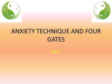 ANXIETY TECHNIQUE AND FOUR GATES Day 3. Objectives Day 3 Learn simple, yet very effective short treatments for: Anxiety, energy, pain, muscle spasm, etc.