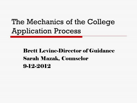 The Mechanics of the College Application Process Brett Levine-Director of Guidance Sarah Mazak, Counselor 9-12-2012.