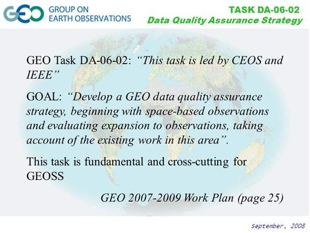 "September, 2008 TASK DA-06-02 Data Quality Assurance Strategy GEO Task DA-06-02: ""This task is led by CEOS and IEEE"" GOAL: ""Develop a GEO data quality."