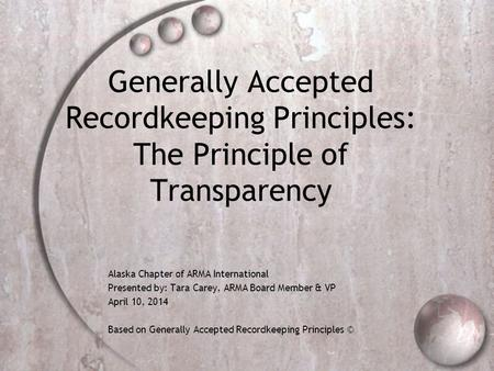 Generally Accepted Recordkeeping Principles: The Principle of Transparency Alaska Chapter of ARMA International Presented by: Tara Carey, ARMA Board Member.