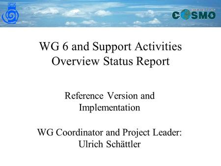 WG 6 and Support Activities Overview Status Report Reference Version and Implementation WG Coordinator and Project Leader: Ulrich Schättler.