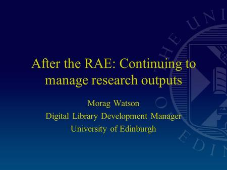 After the RAE: Continuing to manage research outputs Morag Watson Digital Library Development Manager University of Edinburgh.