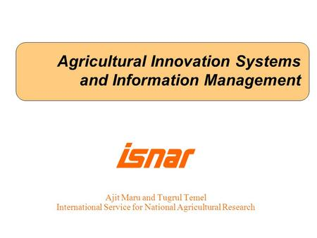 Agricultural Innovation Systems and Information Management Ajit Maru and Tugrul Temel International Service for National Agricultural Research.