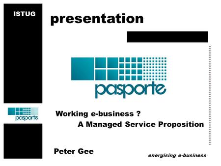 Energising e-business Working e-business ? A Managed Service Proposition Peter Gee presentation ISTUG.