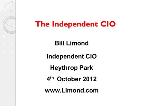 The Independent CIO The Independent CIO Bill Limond Independent CIO Heythrop Park 4 th October 2012 www.Limond.com.
