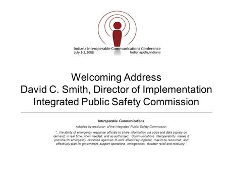 Welcoming Address David C. Smith, Director of Implementation Integrated Public Safety Commission Interoperable Communications Adopted by resolution of.