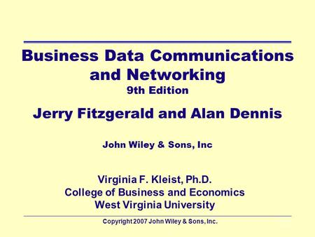 Copyright 2007 John Wiley & Sons, Inc.1 - 1 Business Data Communications and Networking 9th Edition Jerry Fitzgerald and Alan Dennis John Wiley & Sons,