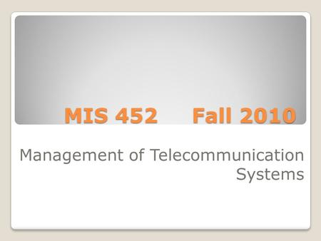 MIS 452 Fall 2010 Management of Telecommunication Systems.