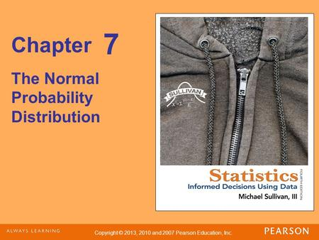 Copyright © 2013, 2010 and 2007 Pearson Education, Inc. Chapter The Normal Probability Distribution 7.