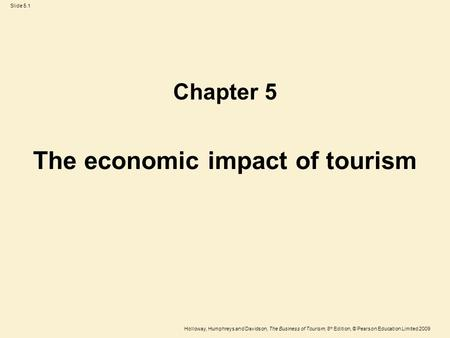 Holloway, Humphreys and Davidson, The Business of Tourism, 8 th Edition, © Pearson Education Limited 2009 Slide 5.1 The economic impact of tourism Chapter.