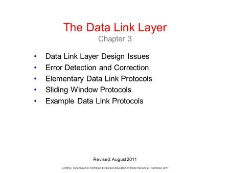 The Data Link Layer Chapter 3 CN5E by Tanenbaum & Wetherall, © Pearson Education-Prentice Hall and D. Wetherall, 2011 Data Link Layer Design Issues Error.