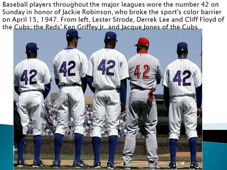 Baseball players throughout the major leagues wore the number 42 on Sunday in honor of Jackie Robinson, who broke the sport's color barrier on April 15,