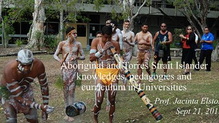 Aboriginal and Torres Strait Islander knowledges, pedagogies and curriculum in Universities Prof. Jacinta Elston Sept 21, 2015.