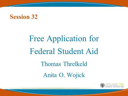 Session 32 Free Application for Federal Student Aid Thomas Threlkeld Anita O. Wojick.