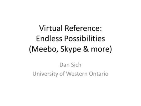 Virtual Reference: Endless Possibilities (Meebo, Skype & more) Dan Sich University of Western Ontario.