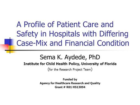 A Profile of Patient Care and Safety in Hospitals with Differing Case-Mix and Financial Condition Sema K. Aydede, PhD Institute for Child Health Policy,