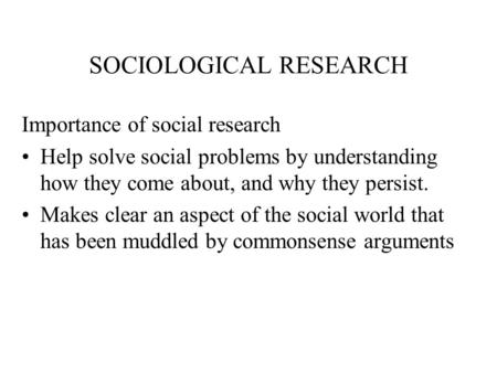 SOCIOLOGICAL RESEARCH Importance of social research Help solve social problems by understanding how they come about, and why they persist. Makes clear.